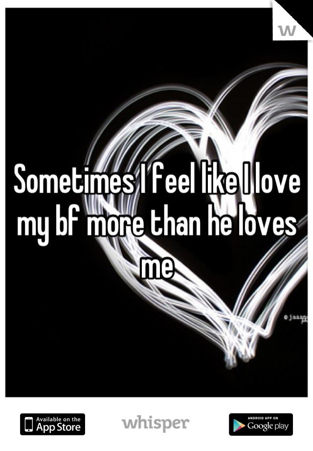 Sometimes I feel like I love my bf more than he loves me