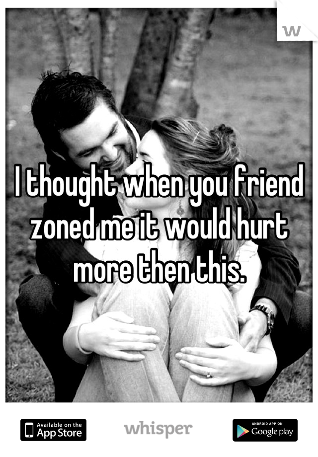 I thought when you friend zoned me it would hurt more then this.
