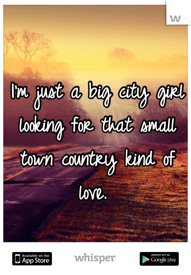 I'm just a big city girl looking for that small town country kind of love.