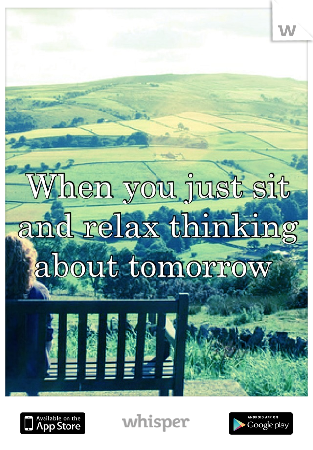 When you just sit and relax thinking about tomorrow