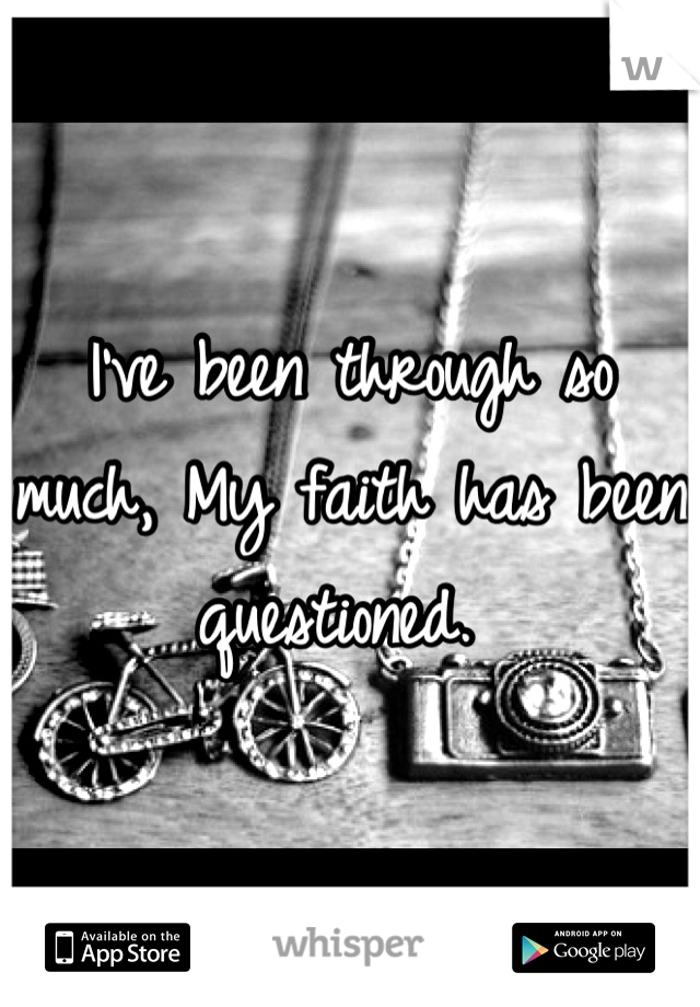 I've been through so much, My faith has been questioned.