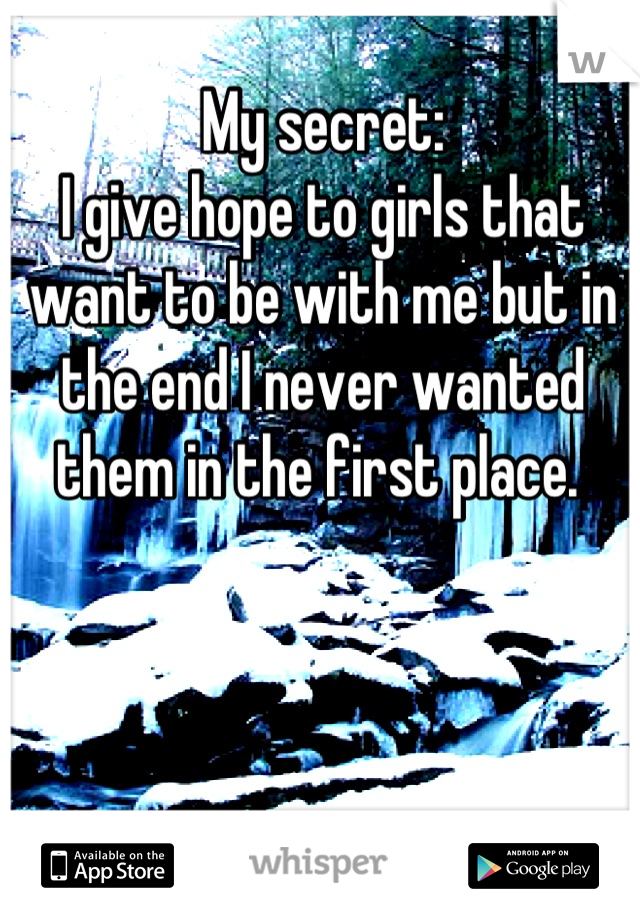 My secret: I give hope to girls that want to be with me but in the end I never wanted them in the first place.