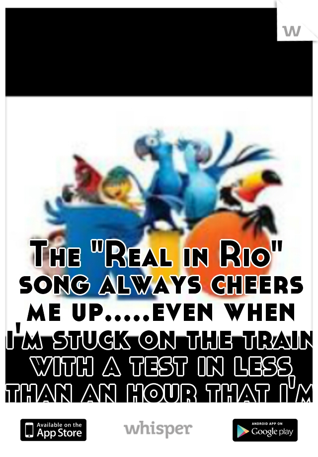 """The """"Real in Rio"""" song always cheers me up.....even when i'm stuck on the train with a test in less than an hour that i'm barely prepared for"""