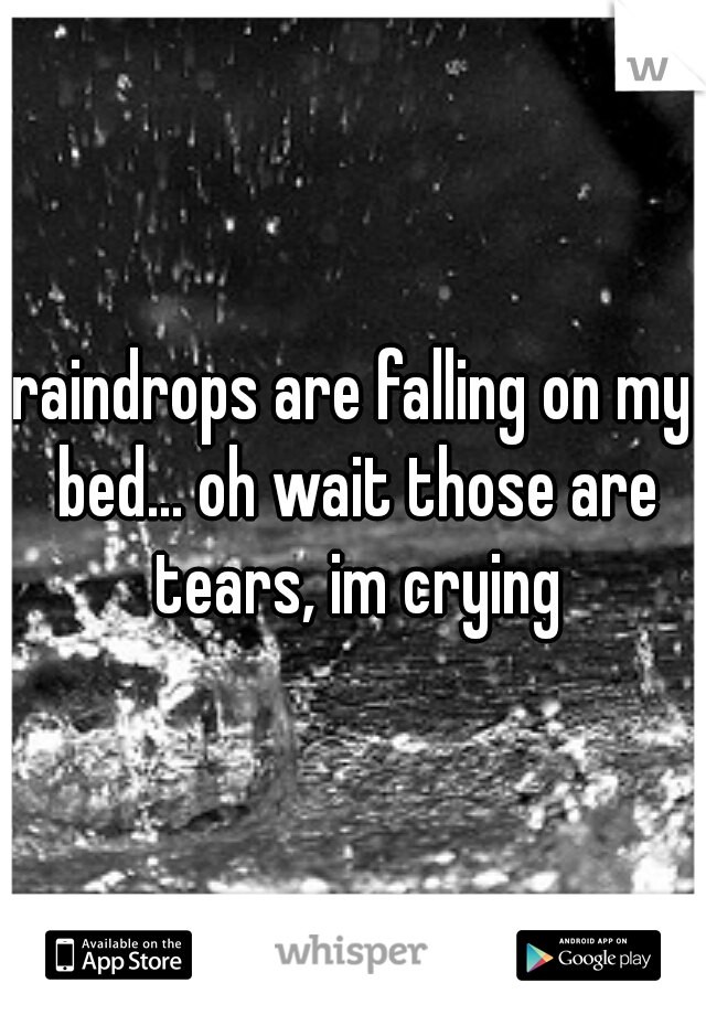 raindrops are falling on my bed... oh wait those are tears, im crying