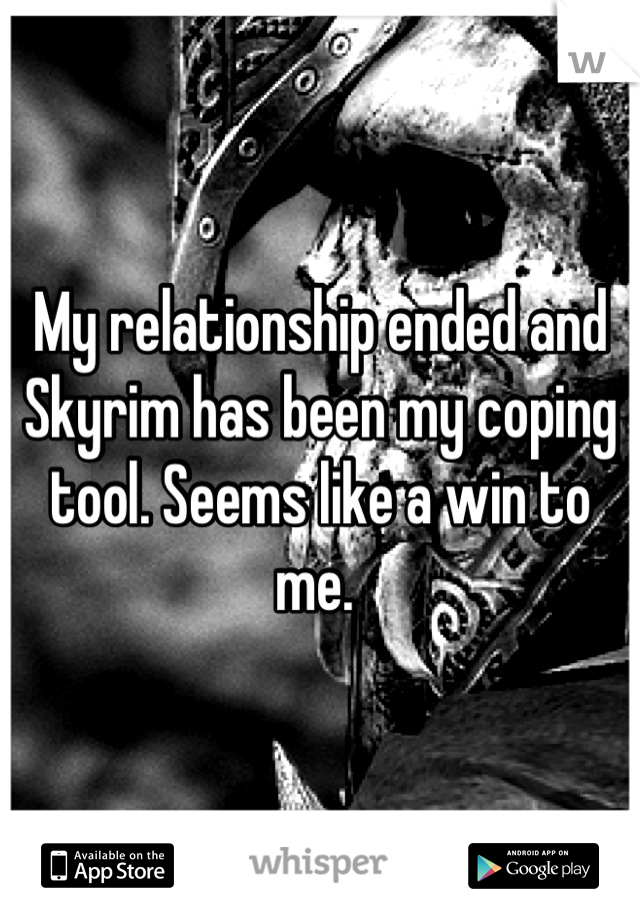 My relationship ended and Skyrim has been my coping tool. Seems like a win to me.
