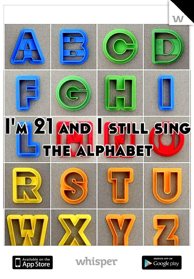 I'm 21 and I still sing the alphabet