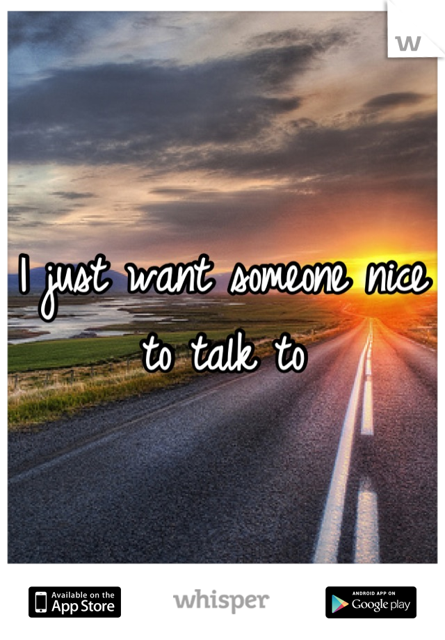 I just want someone nice to talk to