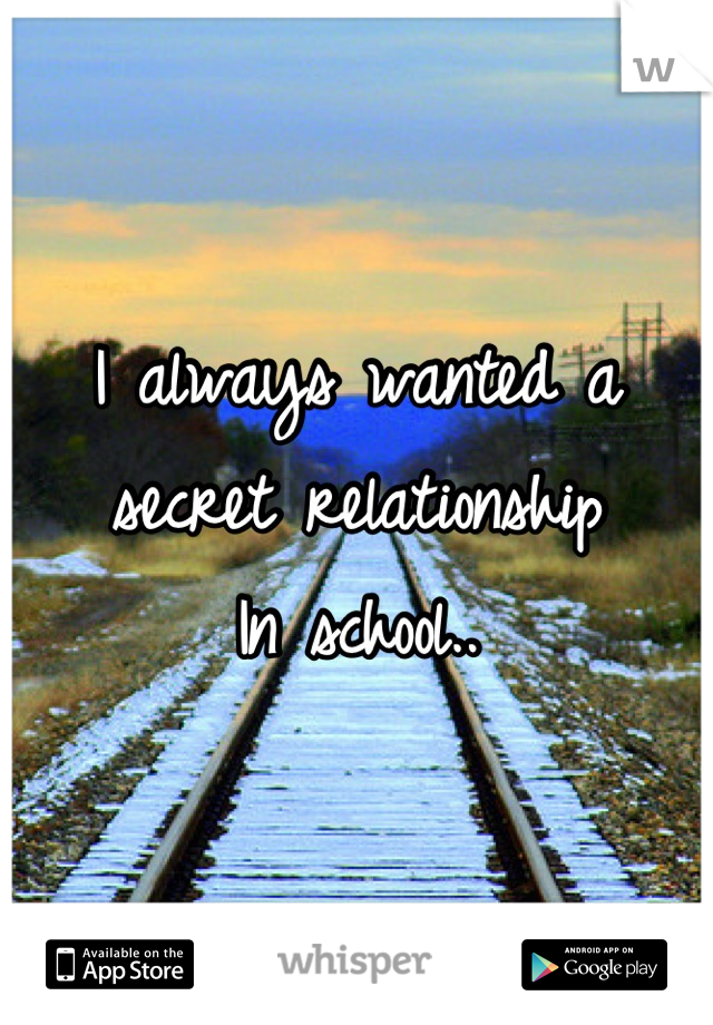I always wanted a secret relationship  In school..