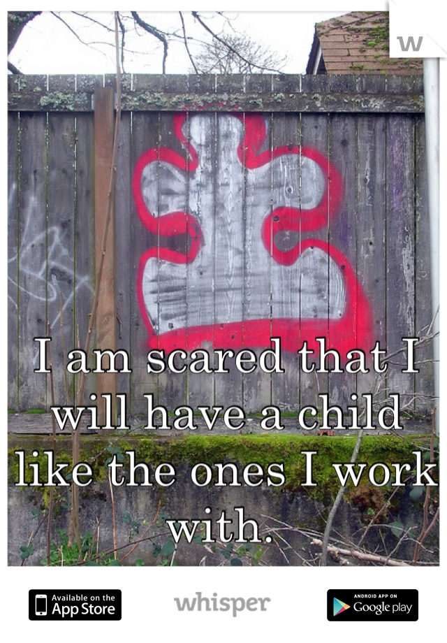 I am scared that I will have a child like the ones I work with.