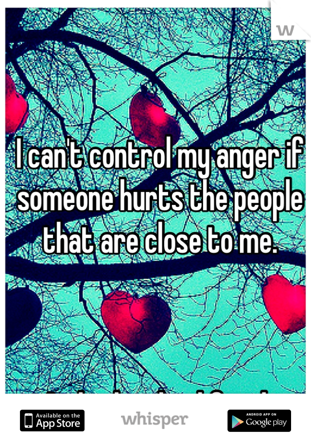 I can't control my anger if someone hurts the people that are close to me.     And it has backfired.