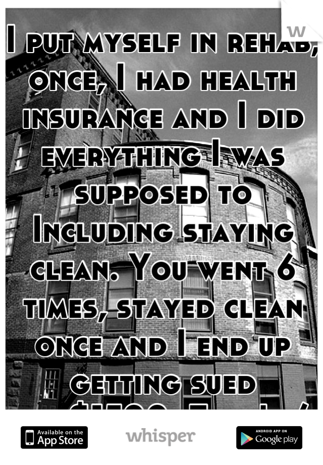 I put myself in rehab, once, I had health insurance and I did everything I was supposed to Including staying clean. You went 6 times, stayed clean once and I end up getting sued for$1500. Fuck! :/