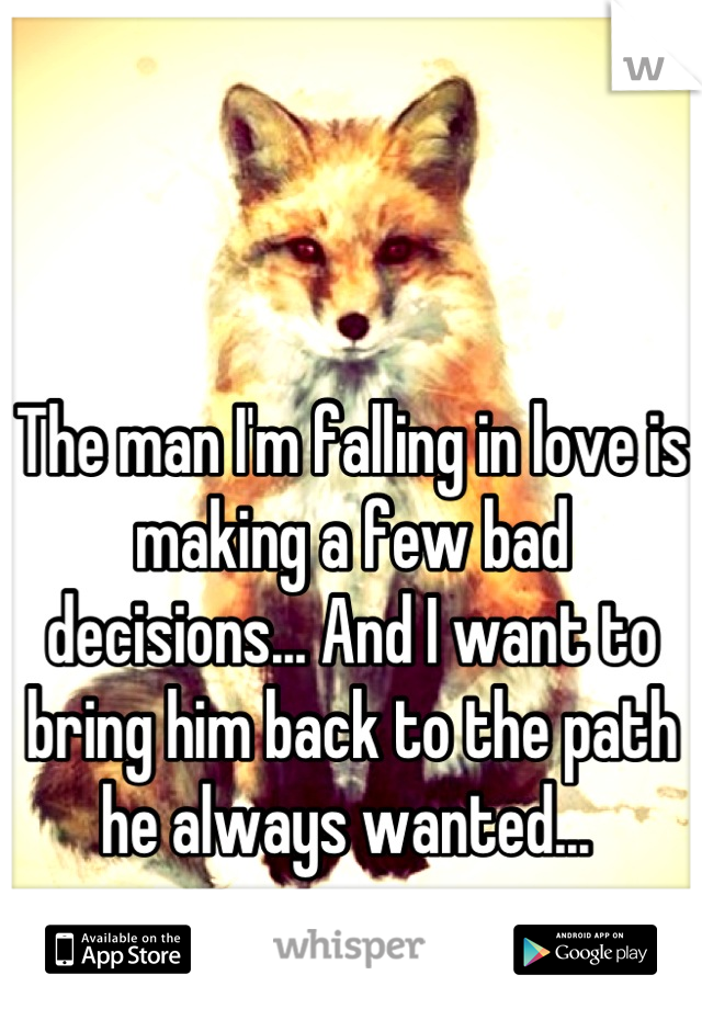 The man I'm falling in love is making a few bad decisions... And I want to bring him back to the path he always wanted...
