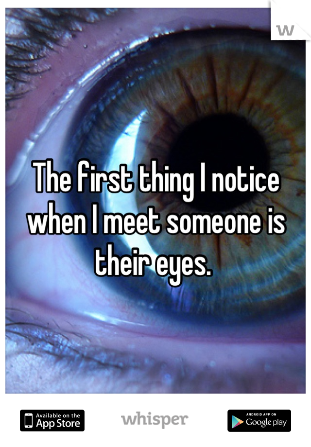 The first thing I notice when I meet someone is their eyes.