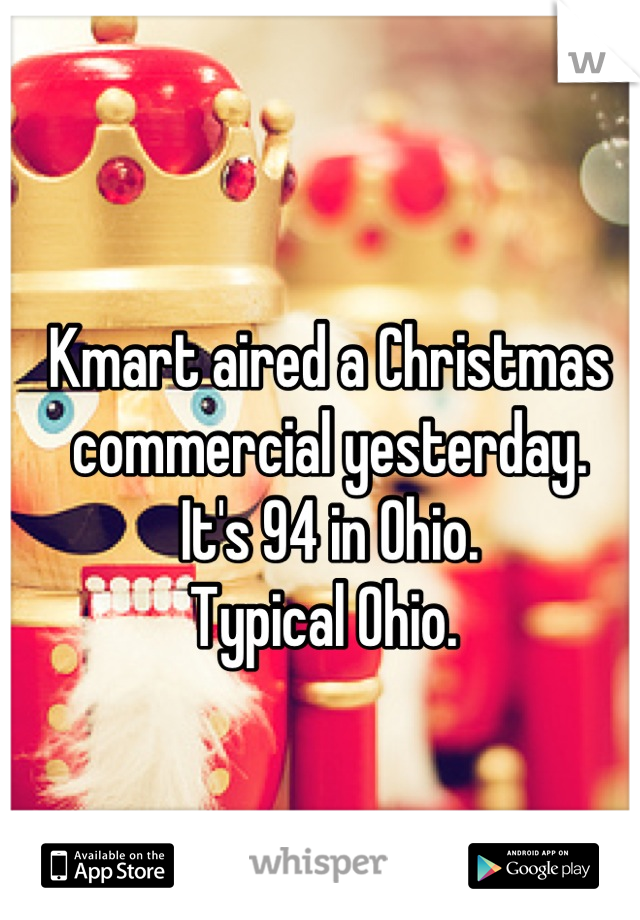 Kmart aired a Christmas commercial yesterday.  It's 94 in Ohio.  Typical Ohio.