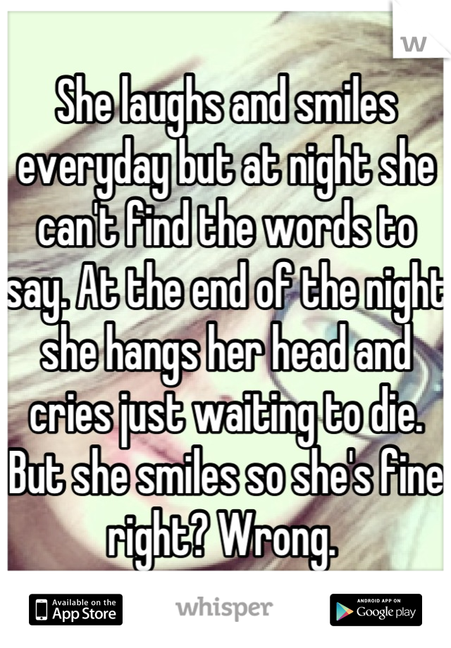 She laughs and smiles everyday but at night she can't find the words to say. At the end of the night she hangs her head and cries just waiting to die. But she smiles so she's fine right? Wrong.