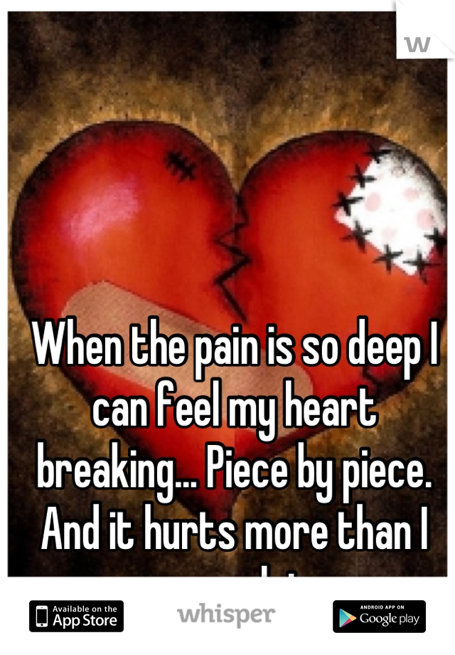 When the pain is so deep I can feel my heart breaking... Piece by piece. And it hurts more than I can explain😪
