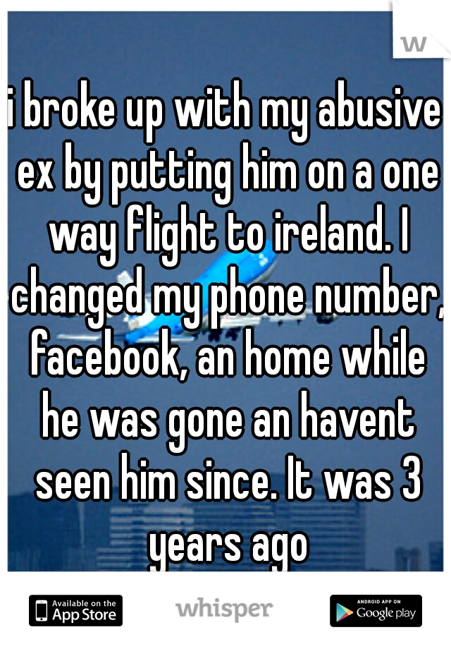 i broke up with my abusive ex by putting him on a one way flight to ireland. I changed my phone number, facebook, an home while he was gone an havent seen him since. It was 3 years ago