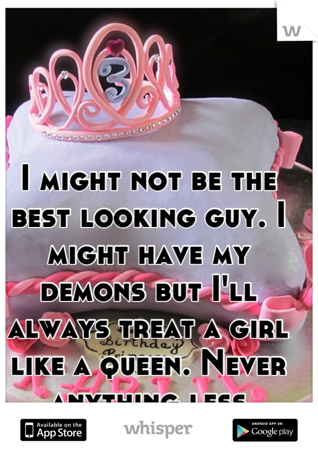 I might not be the best looking guy. I might have my demons but I'll always treat a girl like a queen. Never anything less