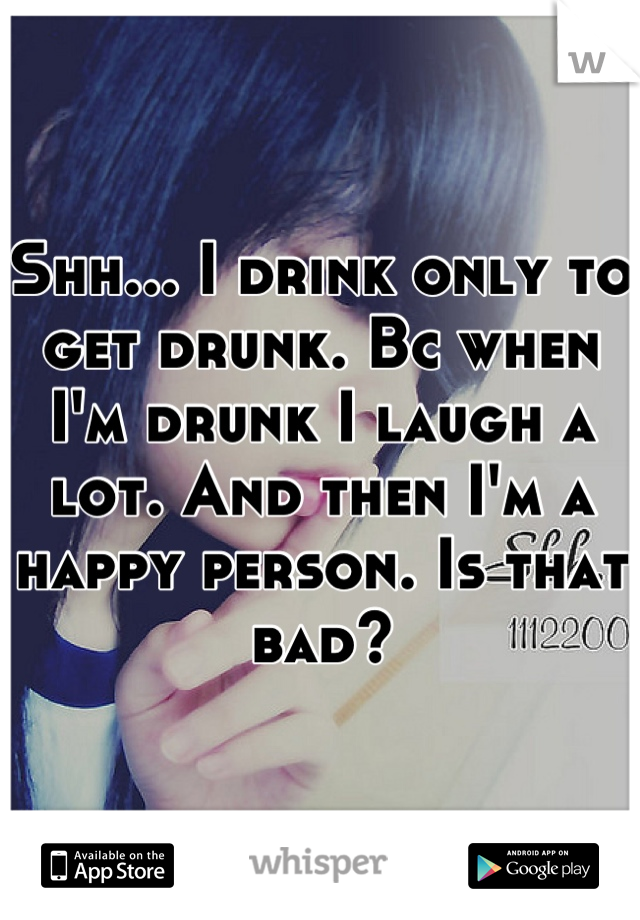 Shh... I drink only to get drunk. Bc when I'm drunk I laugh a lot. And then I'm a happy person. Is that bad?