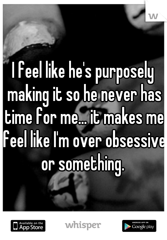 I feel like he's purposely making it so he never has time for me... it makes me feel like I'm over obsessive or something.
