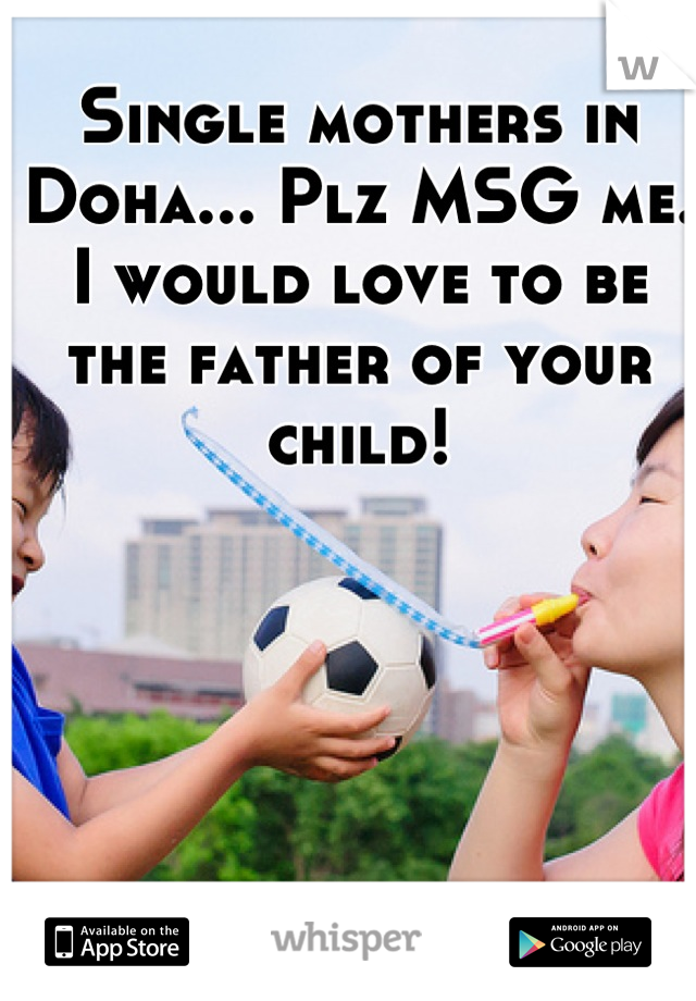 Single mothers in Doha... Plz MSG me. I would love to be the father of your child!