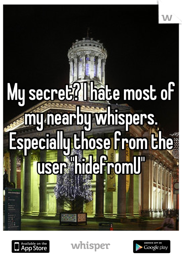 "My secret? I hate most of my nearby whispers. Especially those from the user ""hidefromU"""
