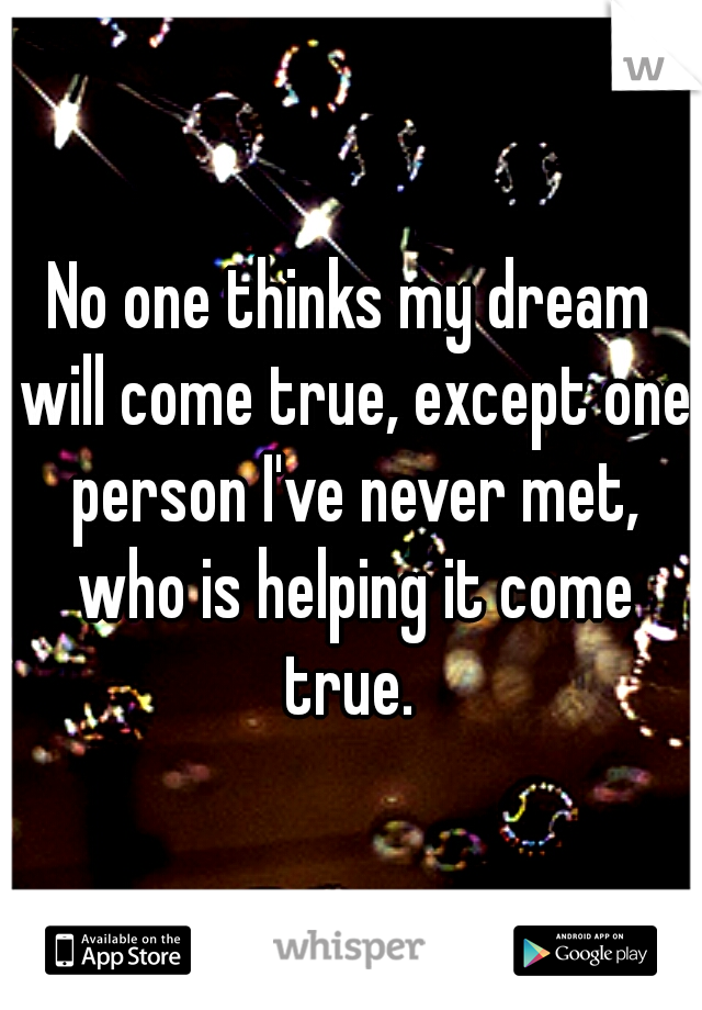 No one thinks my dream will come true, except one person I've never met, who is helping it come true.