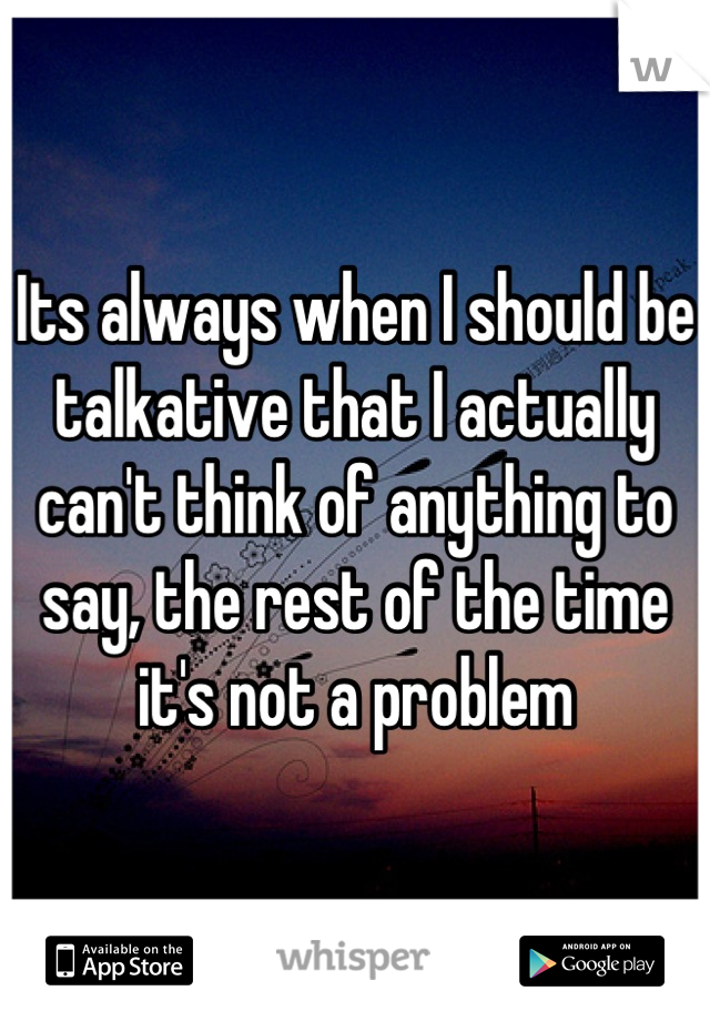 Its always when I should be talkative that I actually can't think of anything to say, the rest of the time it's not a problem