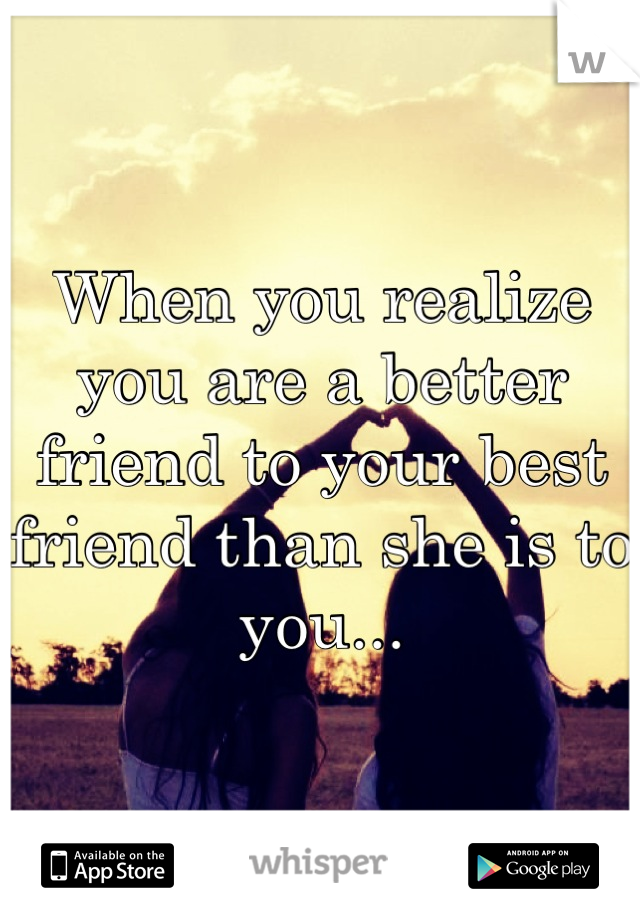 When you realize you are a better friend to your best friend than she is to you...