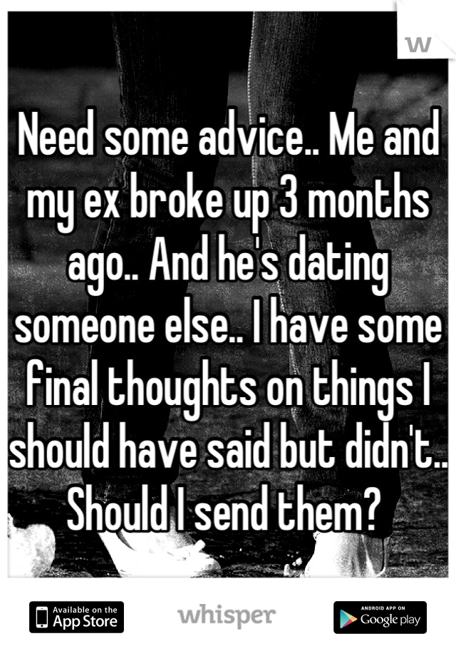 Need some advice.. Me and my ex broke up 3 months ago.. And he's dating someone else.. I have some final thoughts on things I should have said but didn't.. Should I send them?