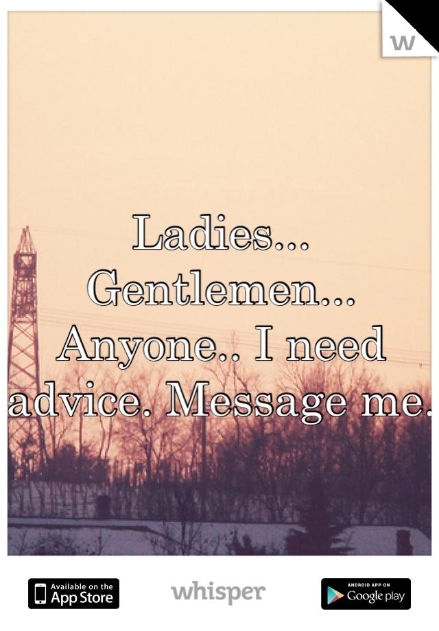 Ladies... Gentlemen... Anyone.. I need advice. Message me.