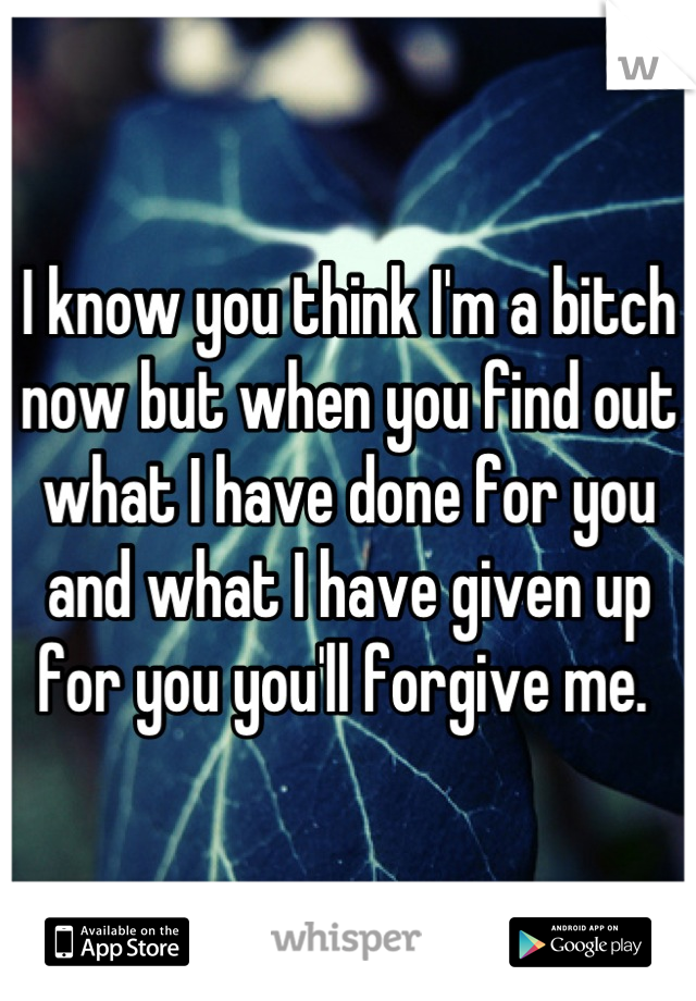 I know you think I'm a bitch now but when you find out what I have done for you and what I have given up for you you'll forgive me.