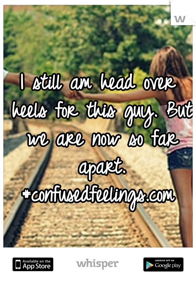 I still am head over heels for this guy. But we are now so far apart. #confusedfeelings.com