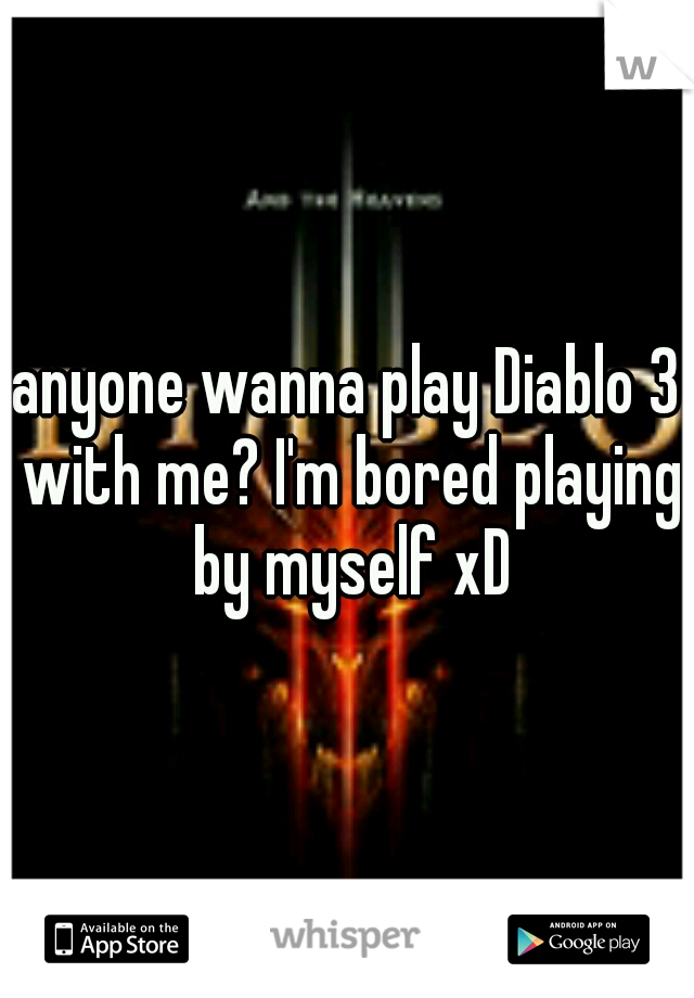 anyone wanna play Diablo 3 with me? I'm bored playing by myself xD
