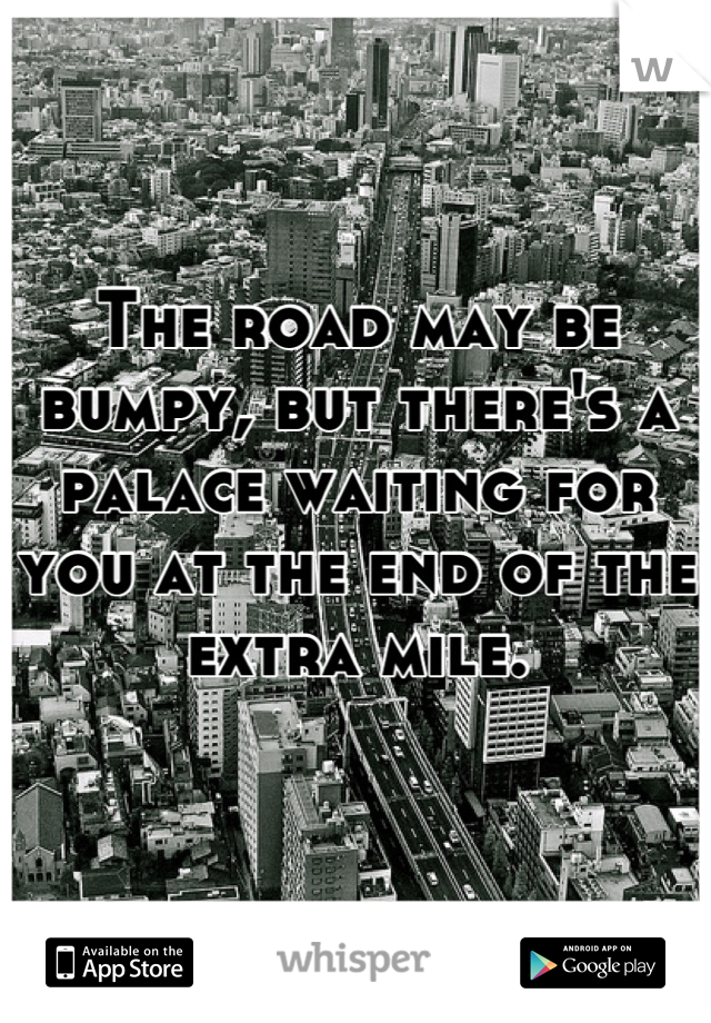 The road may be bumpy, but there's a palace waiting for you at the end of the extra mile.