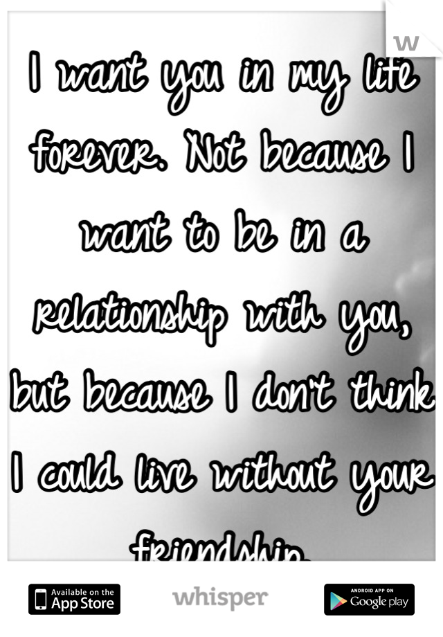 I want you in my life forever. Not because I want to be in a relationship with you, but because I don't think I could live without your friendship.