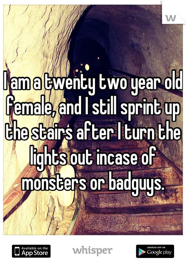 I am a twenty two year old female, and I still sprint up the stairs after I turn the lights out incase of monsters or badguys.