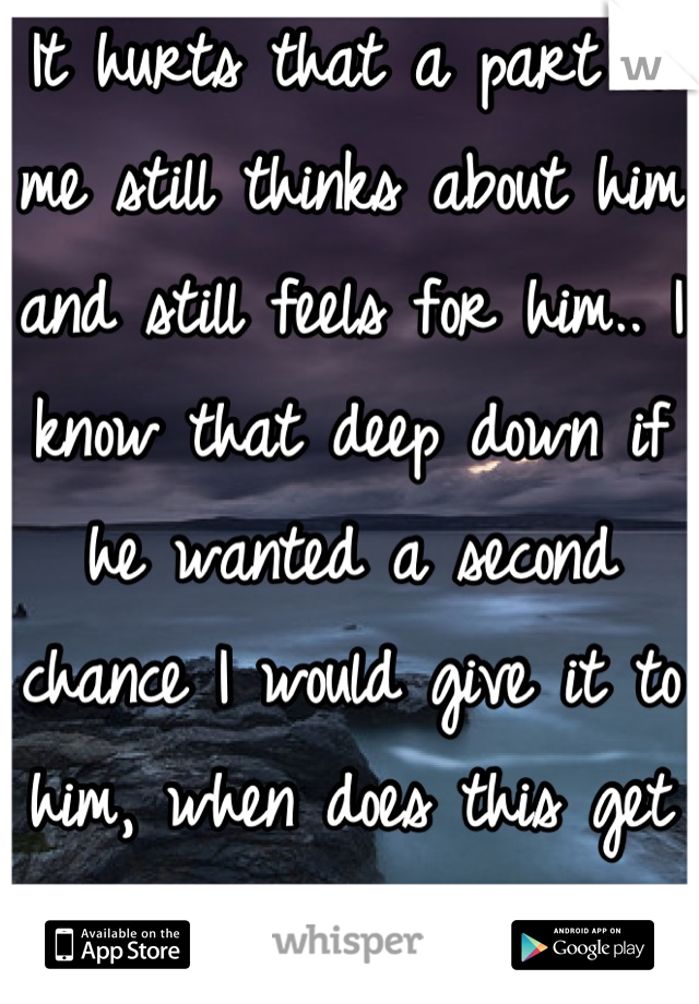 It hurts that a part of me still thinks about him and still feels for him.. I know that deep down if he wanted a second chance I would give it to him, when does this get easy?? </3