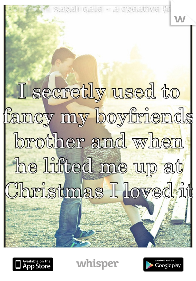 I secretly used to fancy my boyfriends brother and when he lifted me up at Christmas I loved it