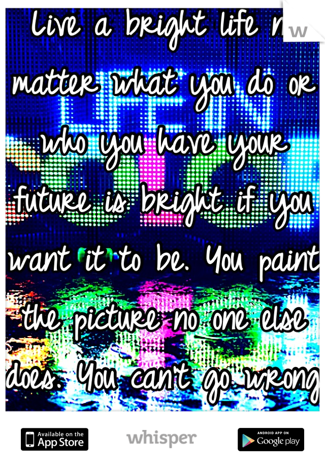 Live a bright life no matter what you do or who you have your future is bright if you want it to be. You paint the picture no one else does. You can't go wrong living life in color <3