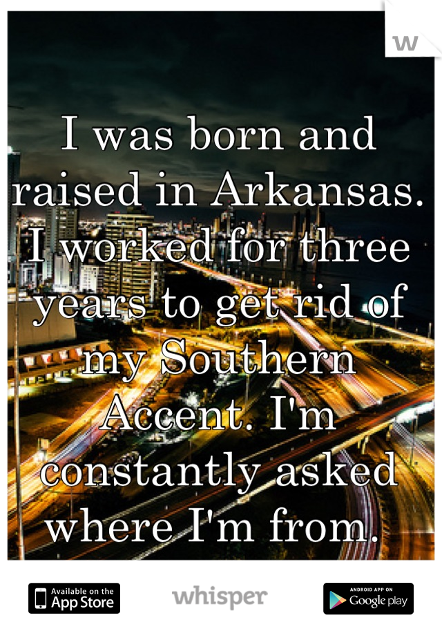 I was born and raised in Arkansas. I worked for three years to get rid of my Southern Accent. I'm constantly asked where I'm from.