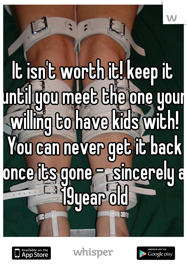 It isn't worth it! keep it until you meet the one your willing to have kids with! You can never get it back once its gone -sincerely a 19year old