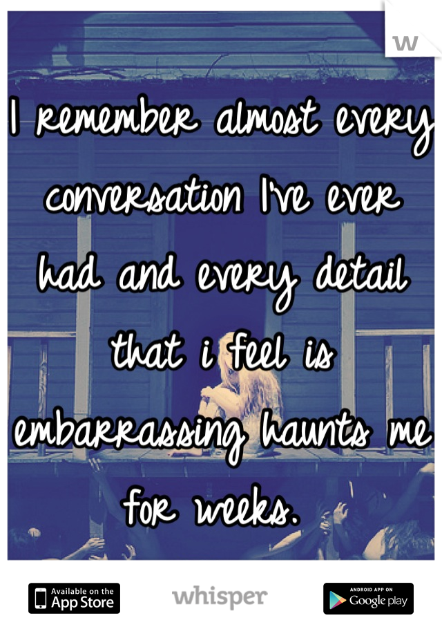 I remember almost every conversation I've ever had and every detail that i feel is embarrassing haunts me for weeks.