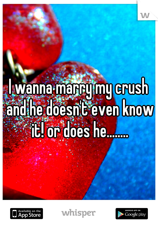 I wanna marry my crush and he doesn't even know it! or does he........