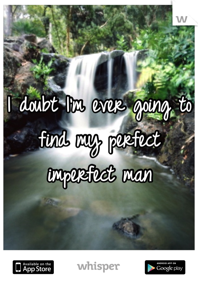 I doubt I'm ever going to find my perfect imperfect man