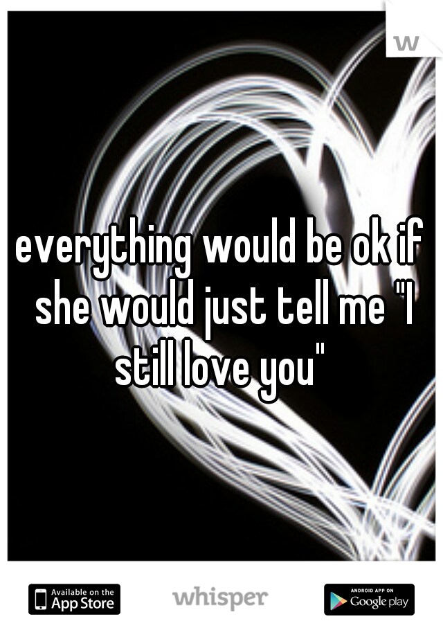 """everything would be ok if she would just tell me """"I still love you"""""""