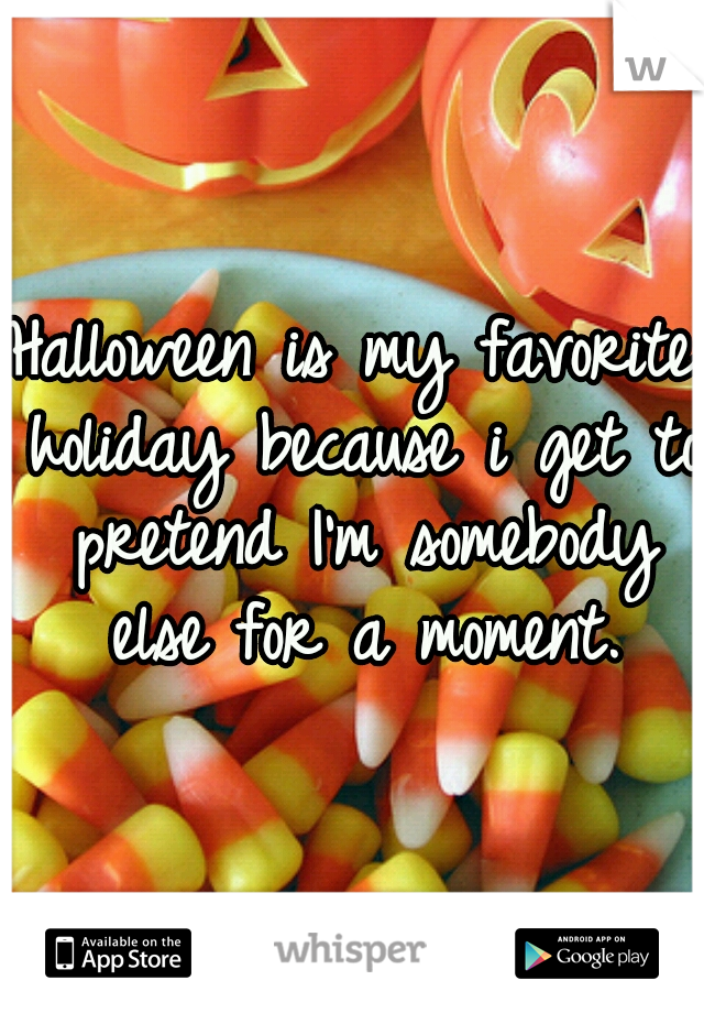Halloween is my favorite holiday because i get to pretend I'm somebody else for a moment.