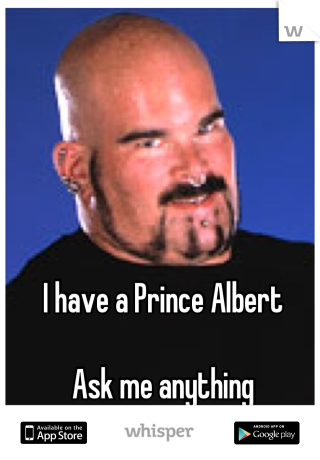 I have a Prince Albert  Ask me anything