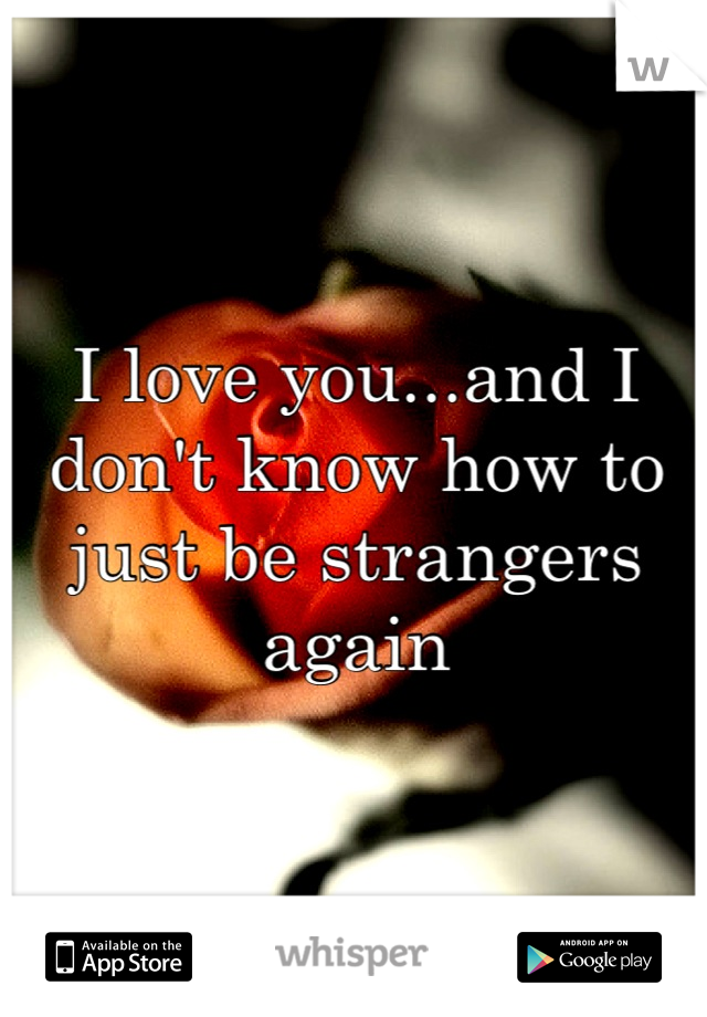 I love you...and I don't know how to just be strangers again