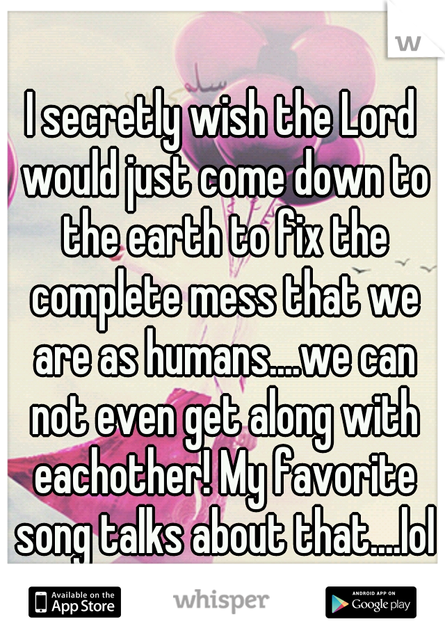 I secretly wish the Lord would just come down to the earth to fix the complete mess that we are as humans....we can not even get along with eachother! My favorite song talks about that....lol